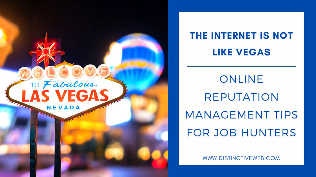The Internet Is Not Like Vegas: Online Reputation Management Tips For Job Hunters