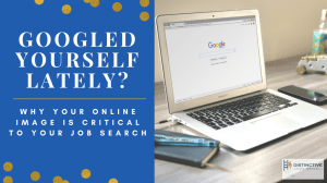 Googled Yourself Lately? Why Your Online Image Is Critical To Your Job Search