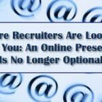 Where Recruiters Are Looking For You: Why Maintaining An Online Presence Is No Longer Optional