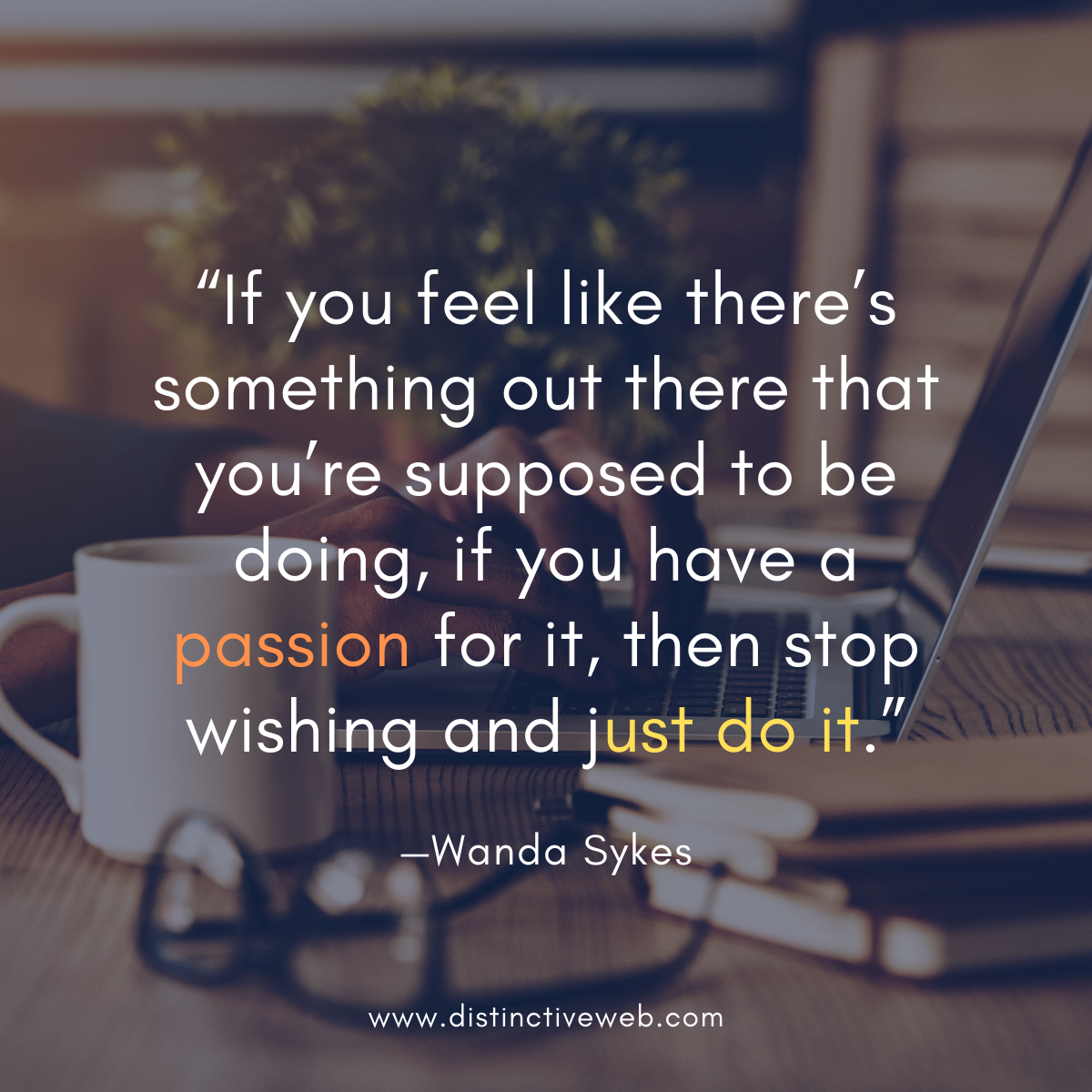 """""""If you feel like there's something out there that you're supposed to be doing, if you have a passion for it, then stop wishing and just do it."""" —Wanda Sykes"""
