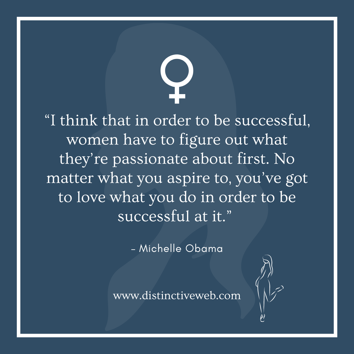 """""""I think that in order to be successful, women have to figure out what they're passionate about first. No matter what you aspire to, you've got to love what you do in order to be successful at it."""" – Michelle Obama"""