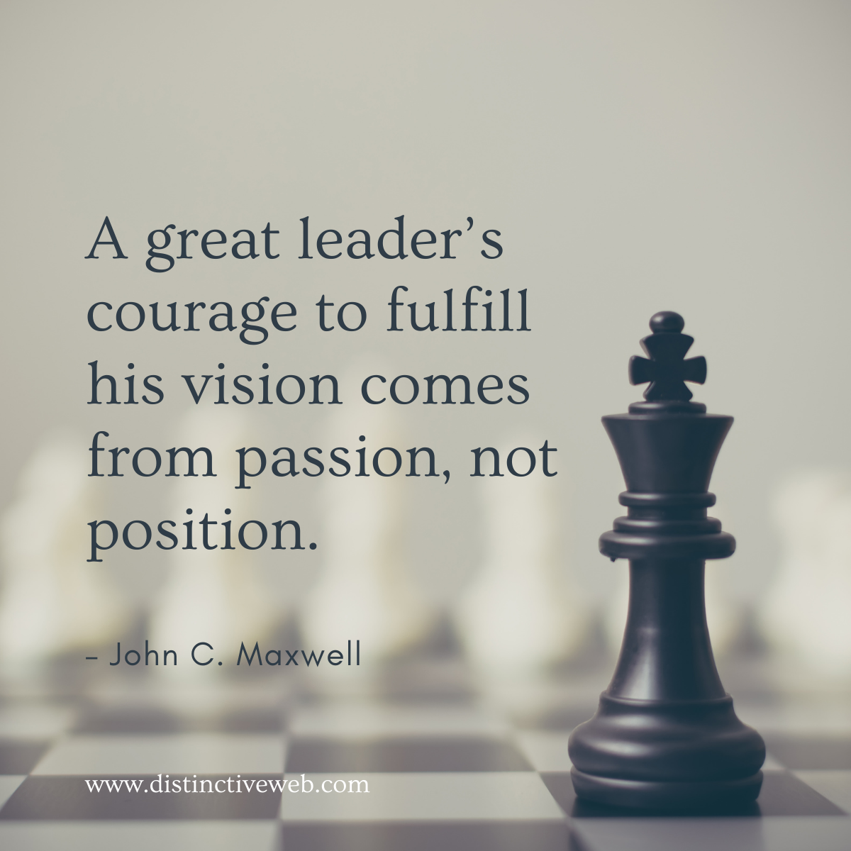 """""""A great leader's courage to fulfill his vision comes from passion, not position."""" – John C. Maxwell"""