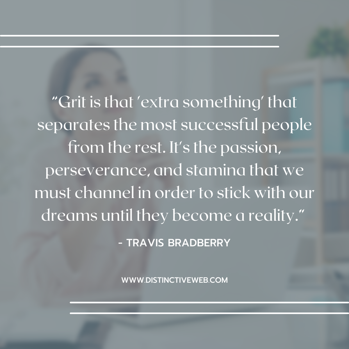 """""""Grit is that 'extra something' that separates the most successful people from the rest. It's the passion, perseverance, and stamina that we must channel in order to stick with our dreams until they become a reality."""" -- Travis Bradberry"""