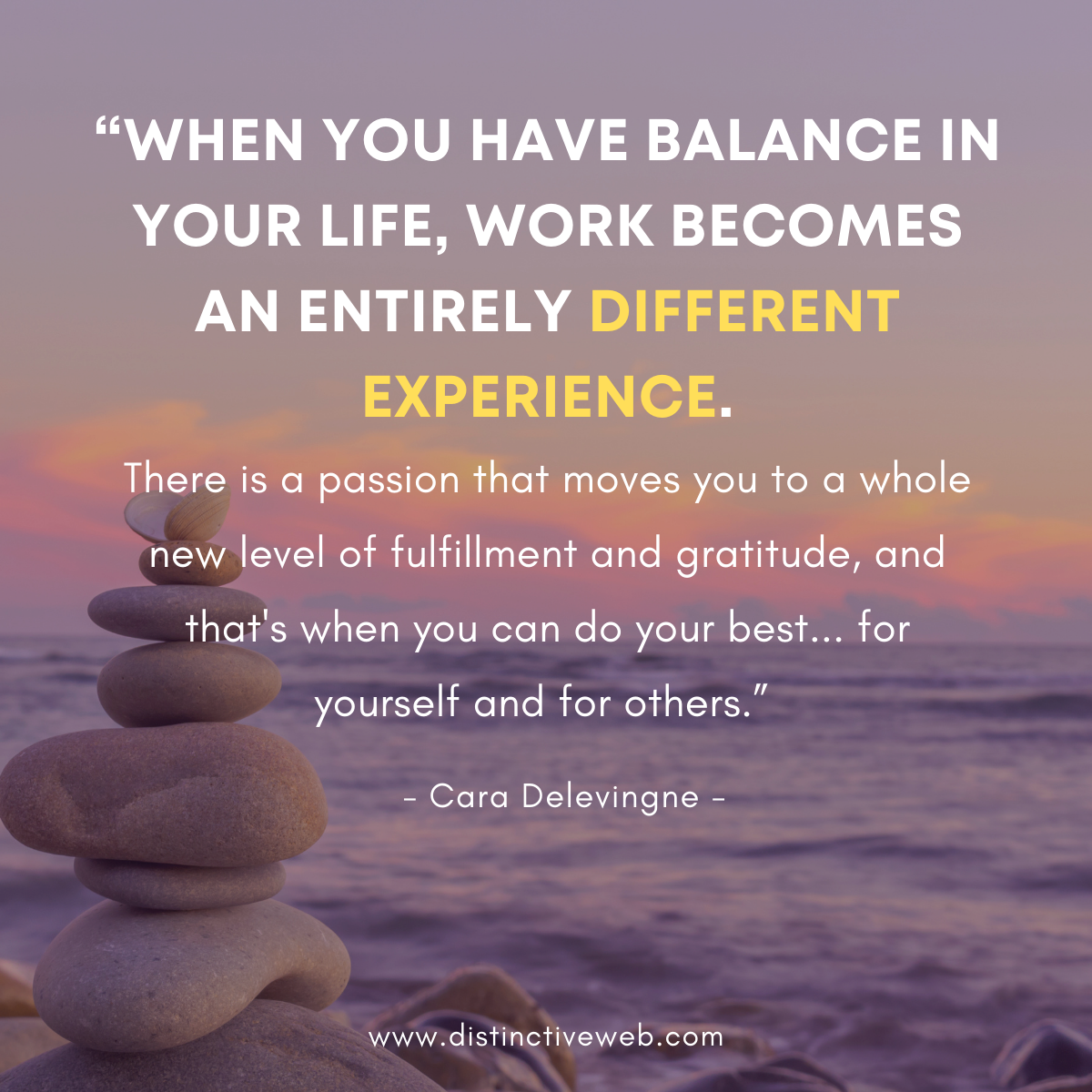 """""""When you have balance in your life, work becomes an entirely different experience. There is a passion that moves you to a whole new level of fulfillment and gratitude, and that's when you can do your best... for yourself and for others."""" -- Cara Delevingne"""
