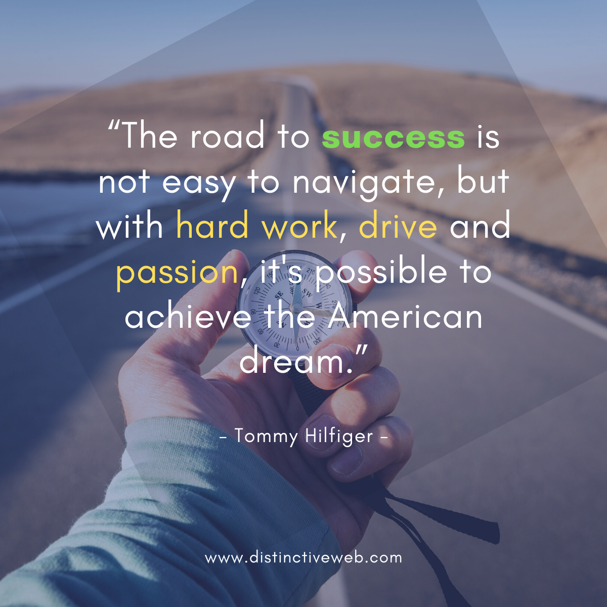"""""""The road to success is not easy to navigate, but with hard work, drive and passion, it's possible to achieve the American dream."""" -- Tommy Hilfiger"""