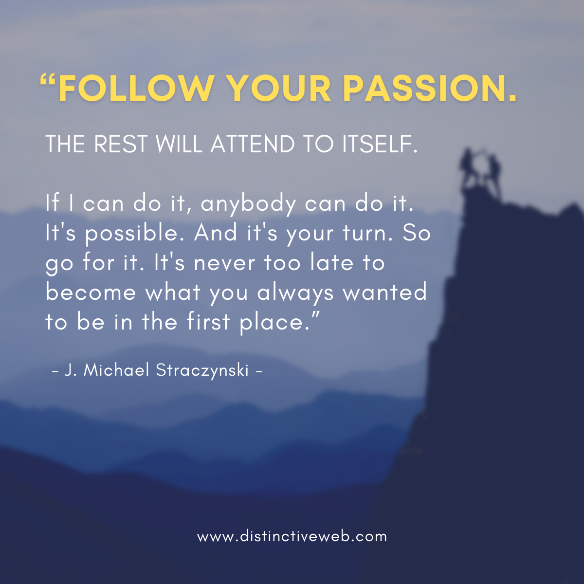 """""""Follow your passion. The rest will attend to itself. If I can do it, anybody can do it. It's possible. And it's your turn. So go for it. It's never too late to become what you always wanted to be in the first place."""" -- J. Michael Straczynski"""